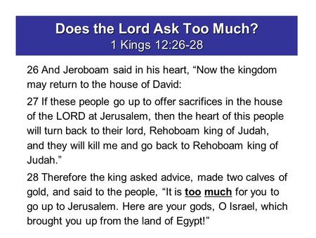 "Does the Lord Ask Too Much? 1 Kings 12:26-28 26 And Jeroboam said in his heart, ""Now the kingdom may return to the house of David: 27 If these people go."