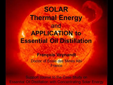 <strong>SOLAR</strong> Thermal Energy and APPLICATION to Essential Oil Distillation François Veynandt Doctor of Ecole des Mines Albi France Support course to the Case Study.