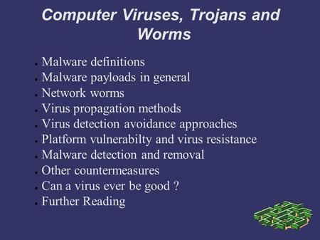 Computer <strong>Viruses</strong>, Trojans <strong>and</strong> Worms ● Malware definitions ● Malware payloads in general ● Network worms ● <strong>Virus</strong> propagation methods ● <strong>Virus</strong> detection avoidance.