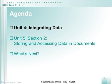 1 Agenda  Unit 4: Integrating Data  Unit 5: Section 2: <strong>Storing</strong> and Accessing Data in Documents  What's Next? T. Jumana Abu Shmais – AOU - Riyadh.