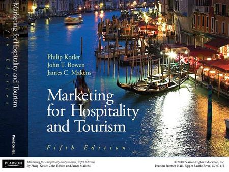 <strong>Marketing</strong> for Hospitality and Tourism, Fifth Edition By Philip Kotler, John Bowen and James Makens © 2010 Pearson Higher Education, Inc. Pearson Prentice.