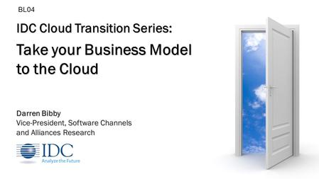 IDC Cloud Transition Series: Take your <strong>Business</strong> Model to the Cloud Darren Bibby Vice-President, Software Channels and Alliances Research BL04.