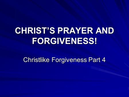 CHRIST'S PRAYER AND FORGIVENESS! Christlike Forgiveness Part 4.