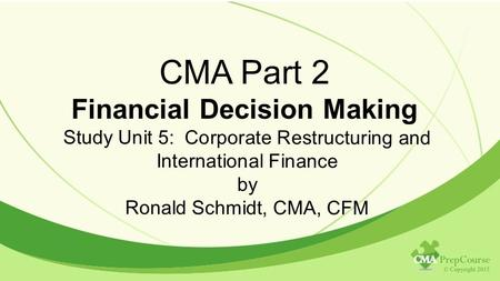 CMA Part 2 Financial Decision Making Study Unit 5: Corporate Restructuring <strong>and</strong> International Finance by Ronald Schmidt, CMA, CFM.