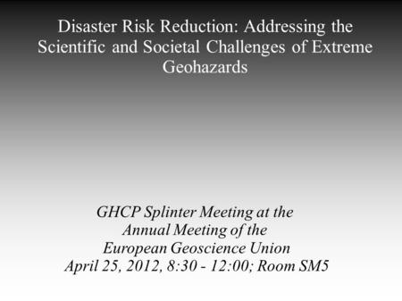 <strong>Disaster</strong> Risk Reduction: Addressing the Scientific and Societal Challenges of Extreme Geohazards GHCP Splinter Meeting at the Annual Meeting of the European.