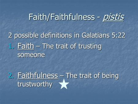 Faith/Faithfulness - pistis 2 possible definitions in Galatians 5:22 1. Faith – The trait of trusting someone 2. Faithfulness – The trait of being trustworthy.
