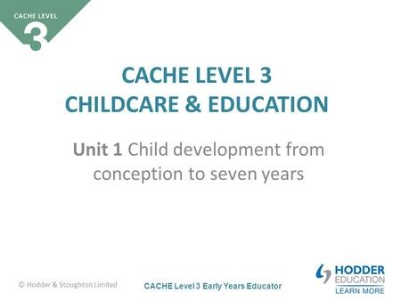 CACHE Level 3 Early Years Educator CACHE LEVEL 3 CHILDCARE & EDUCATION Unit 1 Child development from conception to <strong>seven</strong> years © Hodder & Stoughton Limited.