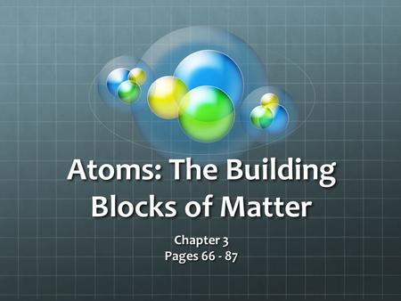 Atoms: The Building Blocks of Matter Chapter 3 Pages 66 - 87.