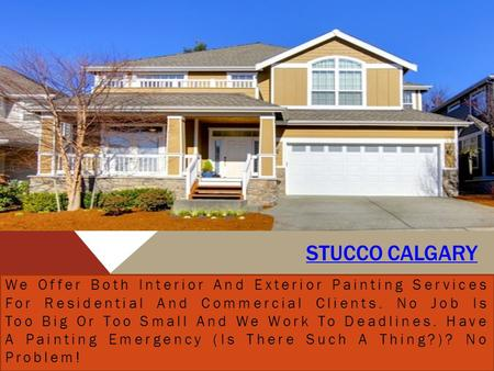 STUCCO CALGARY We Offer Both Interior And Exterior Painting Services For Residential And Commercial Clients. No Job Is Too Big Or Too Small And We Work.