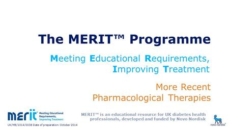 UK/ME/1014/0038 Date of preparation: October 2014 The MERIT™ Programme More Recent Pharmacological Therapies Meeting Educational Requirements, Improving.