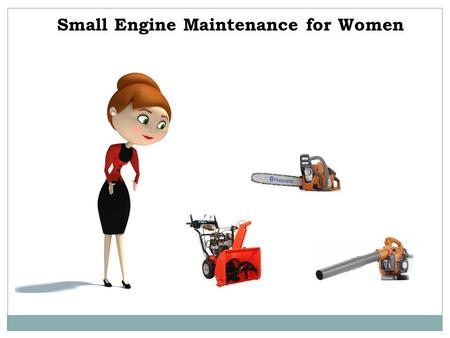 Small Engine Maintenance for Women. Do you have a host of small engines in your house to manage? Do you have some knowledge about small engines? Are you.