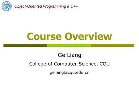 <strong>Object</strong>-<strong>Oriented</strong> <strong>Programming</strong> & <strong>C</strong>++ Ge Liang College of Computer Science, CQU Course Overview.