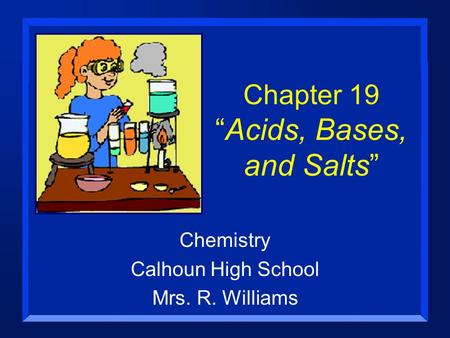 "Chapter 19 ""<strong>Acids</strong>, <strong>Bases</strong>, and Salts"" Chemistry Calhoun High School Mrs. R. Williams."