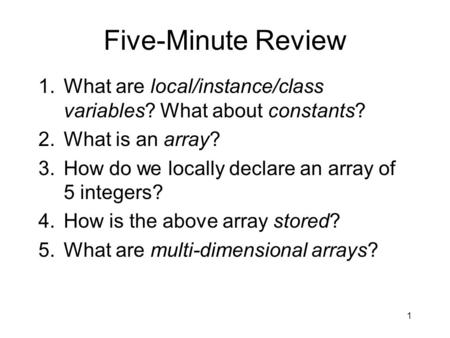 Five-Minute Review 1.What are local/instance/<strong>class</strong> variables? What about constants? 2.What is an array? 3.How do we locally declare an array of 5 integers?