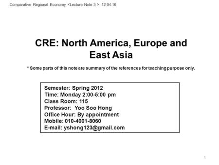 1 CRE: North America, Europe and East Asia * Some parts <strong>of</strong> this note are summary <strong>of</strong> the references for teaching purpose only. 1 Comparative Regional Economy.