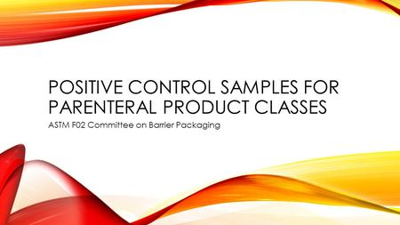 POSITIVE CONTROL SAMPLES FOR PARENTERAL PRODUCT CLASSES ASTM F02 Committee on Barrier Packaging.