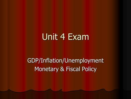 Unit 4 Exam GDP/Inflation/Unemployment <strong>Monetary</strong> & <strong>Fiscal</strong> <strong>Policy</strong>.