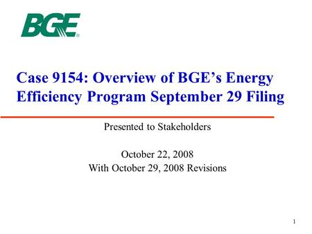 1 Case 9154: Overview of BGE's <strong>Energy</strong> Efficiency Program September 29 Filing Presented to Stakeholders October 22, 2008 With October 29, 2008 Revisions.