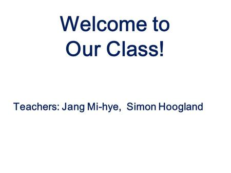 Teachers: Jang Mi-hye, Simon Hoogland Welcome to Our <strong>Class</strong>!