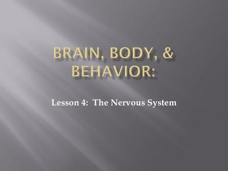 Lesson 4: The Nervous System. NERVOUS SYSTEM:  The system made up of the brain, spinal cord, and all the nerves of the body that regulates the body's.