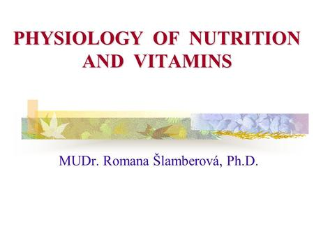 PHYSIOLOGY OF NUTRITION AND <strong>VITAMINS</strong> MUDr. Romana Šlamberová, Ph.D.