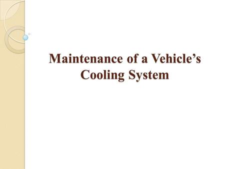 Maintenance of a Vehicle's Cooling System. Regular maintenance of a vehicle's cooling system is important to keep the vehicle running properly and to.