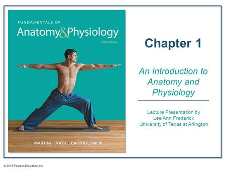 Lecture Presentation by Lee Ann Frederick University of Texas at Arlington Chapter 1 An Introduction to <strong>Anatomy</strong> <strong>and</strong> <strong>Physiology</strong> © 2015 Pearson Education,