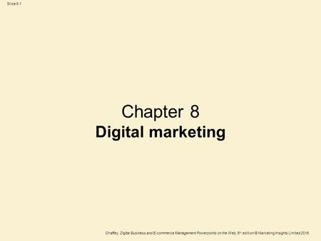 Slide 8.1 Chaffey, Digital <strong>Business</strong> and E-commerce <strong>Management</strong> Powerpoints on the Web, 6 th edition © <strong>Marketing</strong> Insights Limited 2015 Chapter 8 Digital.