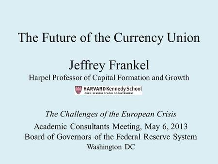 The Future of the Currency <strong>Union</strong> Jeffrey Frankel Harpel Professor of Capital Formation and Growth The Challenges of the European Crisis Academic Consultants.