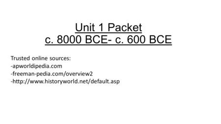 Unit 1 Packet c. 8000 BCE- c. 600 BCE Trusted online sources: -apworldipedia.com -freeman-pedia.com/overview2 -http://www.historyworld.net/default.asp.