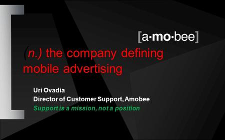 Uri Ovadia Director of Customer Support, Amobee Support is a mission, not a position ( n.) the company defining mobile <strong>advertising</strong>.