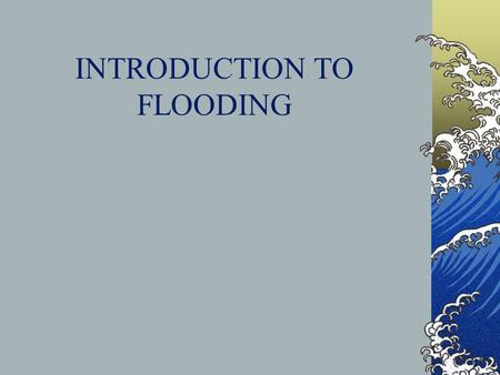 INTRODUCTION TO FLOODING. The Hydrologic Cycle Water Basics Sea water = 97.2% of world's water Fresh Water 2.8% Polar ice and glaciers 2.15% Groundwater.