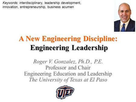 A New Engineering Discipline: Engineering <strong>Leadership</strong> Roger V. Gonzalez, Ph.D., P.E. Professor and Chair Engineering Education and <strong>Leadership</strong> The University.