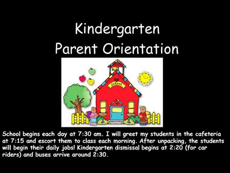Kindergarten Parent Orientation School begins each <strong>day</strong> at 7:30 am. I will greet my students in the cafeteria at 7:15 and escort them to class each morning.