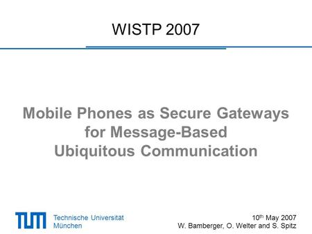 Technische Universität München WISTP 2007 Mobile Phones as Secure Gateways for Message-Based Ubiquitous Communication 10 th May 2007 W. Bamberger, O. Welter.
