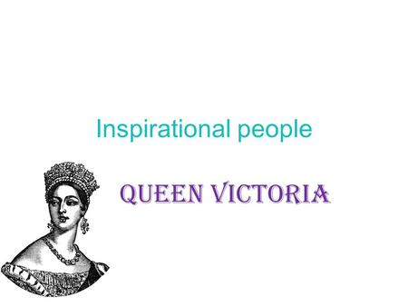 Inspirational people <strong>QUEEN</strong> <strong>VICTORIA</strong>. Look at this site amouspeople/ Choose one famous person to find out.