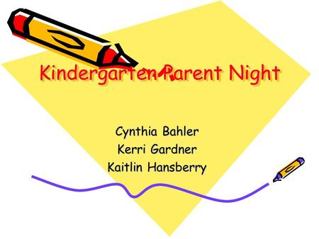 <strong>Kindergarten</strong> Parent Night Cynthia Bahler Kerri Gardner Kaitlin Hansberry.
