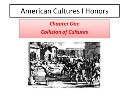 American <strong>Cultures</strong> I Honors Chapter One Collision of <strong>Cultures</strong> Chapter One Collision of <strong>Cultures</strong>.