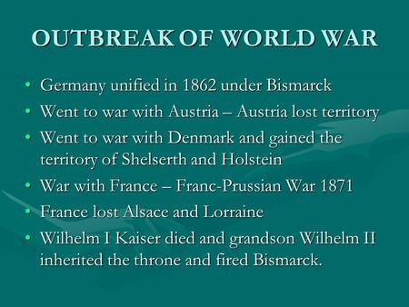 OUTBREAK <strong>OF</strong> WORLD WAR Germany unified in 1862 under BismarckGermany unified in 1862 under Bismarck Went to war with Austria – Austria lost territoryWent.