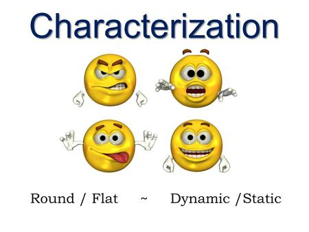 Characterization Round / Flat ~ Dynamic /Static. What is a character? A literary representation of a being (not always human), composed of personality.