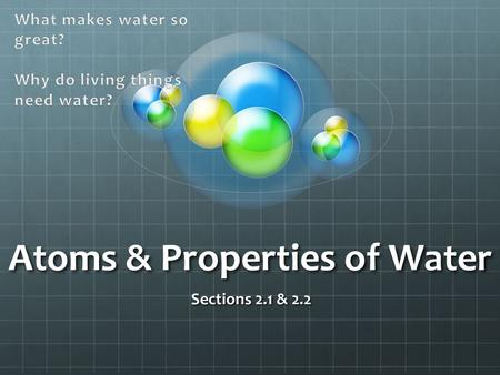 Atoms & Properties of Water Sections 2.1 & Atoms, Ions, & Molecules Key Concept: All living things are based on atoms and their interactions.