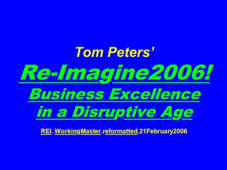 Tom Peters' Re-Imagine2006! <strong>Business</strong> Excellence in a Disruptive Age REI. WorkingMaster.reformatted.21February2006.