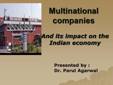 Multinational companies And its <strong>impact</strong> on the Indian economy Presented by : Dr. Parul Agarwal.
