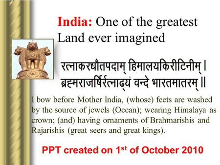 India: One <strong>of</strong> the greatest Land ever imagined PPT created on 1 st <strong>of</strong> October 2010 I bow before Mother India, (whose) feets are washed by the source <strong>of</strong>.