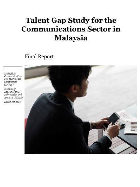Talent Gap Study for the Communications Sector <strong>in</strong> Malaysia Final Report Malaysian Communications and Multimedia Commission (MCMC) Institute of Labour Market.