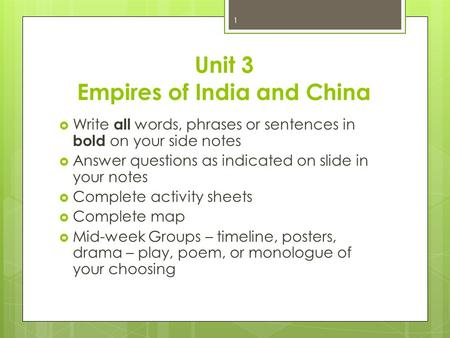 Unit 3 Empires of India and China  Write all words, phrases or sentences in bold on your side notes  Answer questions as indicated on slide in your notes.