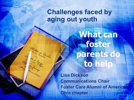 What can foster parents do to help Challenges faced by aging out youth Lisa Dickson Communications Chair Foster Care Alumni of America Ohio chapter.