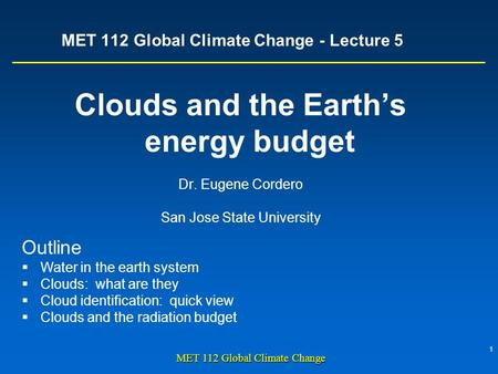 1 MET 112 <strong>Global</strong> Climate Change MET 112 <strong>Global</strong> Climate Change - Lecture 5 Clouds and the Earth's energy budget Dr. Eugene Cordero San Jose State University.
