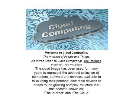 Welcome to <strong>Cloud</strong> <strong>Computing</strong>. The Internet of People and Things. An Introduction to <strong>Cloud</strong> <strong>Computing</strong>: The Internet. Presenter: Roy McCollum The <strong>cloud</strong> image.
