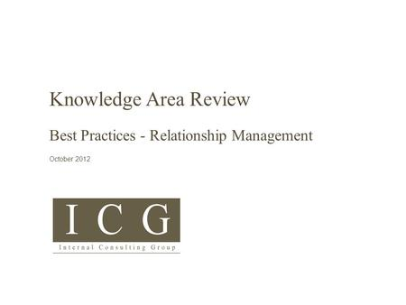 © Internal Consulting Group 2015 Subject Title COMMERCIAL IN CONFIDENCE Knowledge Area Review Best Practices - Relationship <strong>Management</strong> October 2012.